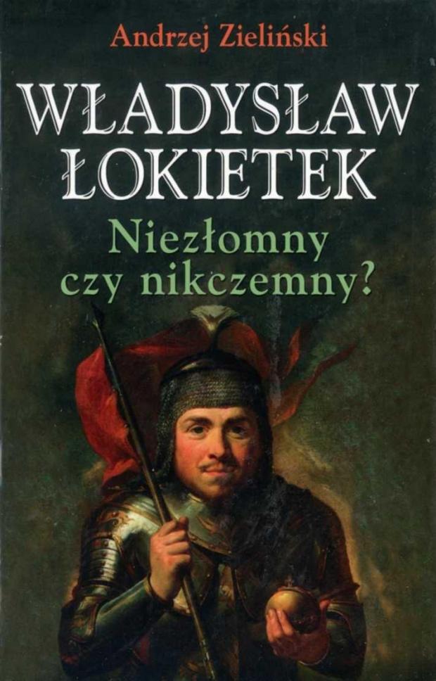 Andrzej Zieliński - Władysław £okietek. Niezłomnu czy nikczemny?